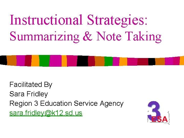 Instructional Strategies: Summarizing & Note Taking Facilitated By Sara Fridley Region 3 Education Service