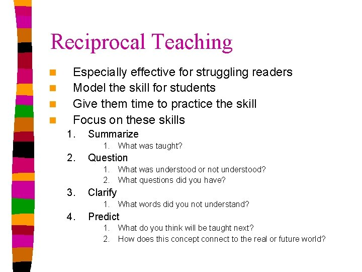 Reciprocal Teaching n n Especially effective for struggling readers Model the skill for students