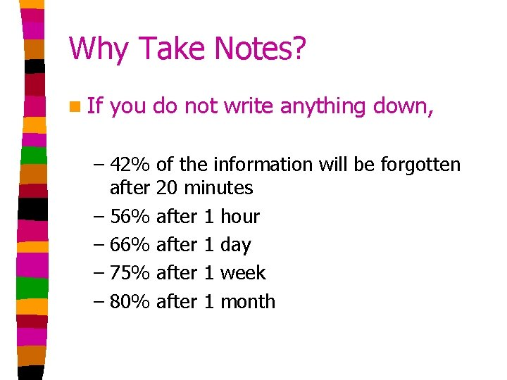 Why Take Notes? n If you do not write anything down, – 42% after