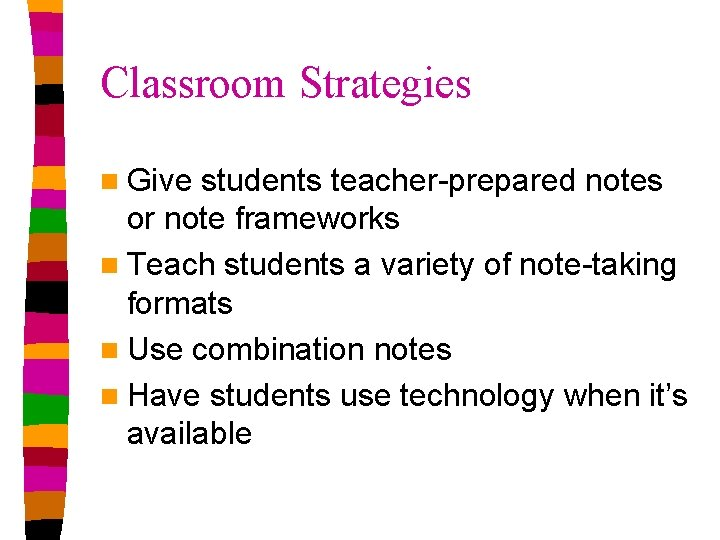 Classroom Strategies n Give students teacher-prepared notes or note frameworks n Teach students a