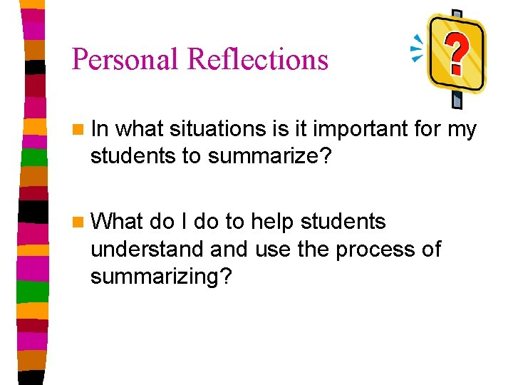 Personal Reflections n In what situations is it important for my students to summarize?
