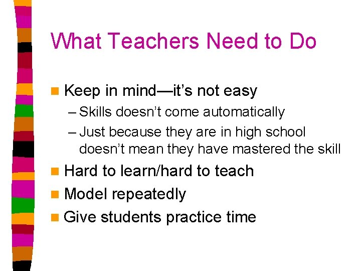 What Teachers Need to Do n Keep in mind—it's not easy – Skills doesn't