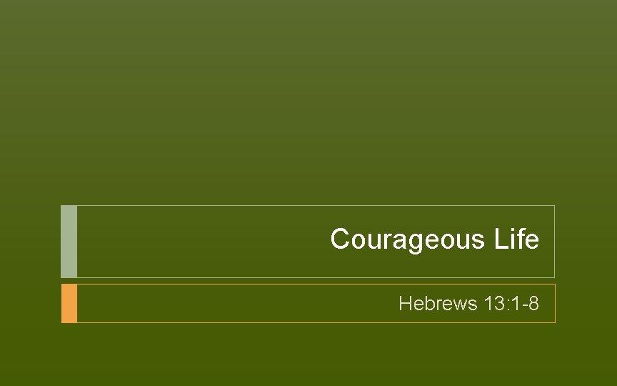 Courageous Life Hebrews 13: 1 -8