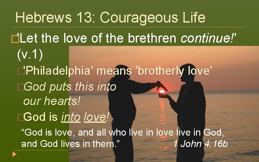 Hebrews 13: Courageous Life �'Let the love of the brethren continue!' (v. 1) �'Philadelphia'