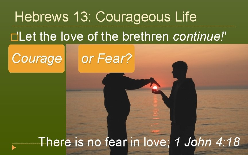 Hebrews 13: Courageous Life �'Let the love of the brethren continue!' (v. 1) Courage