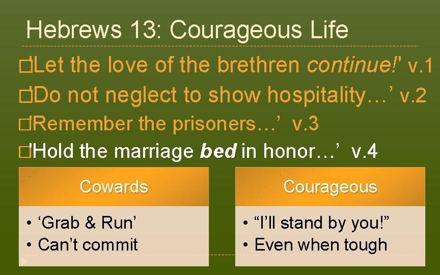 Hebrews 13: Courageous Life �'Let the love of the brethren continue!' v. 1 �'Do