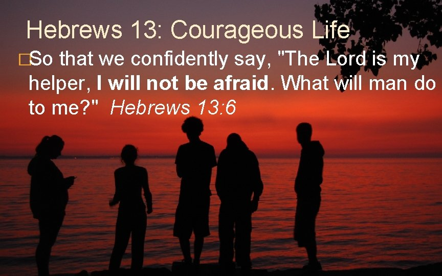 """Hebrews 13: Courageous Life �So that we confidently say, """"The Lord is my helper,"""