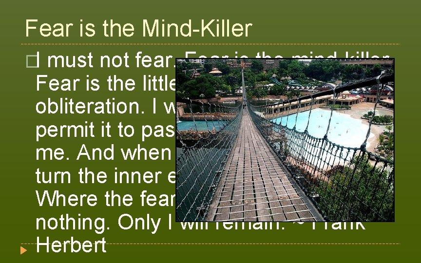 Fear is the Mind-Killer �I must not fear. Fear is the mind-killer. Fear is