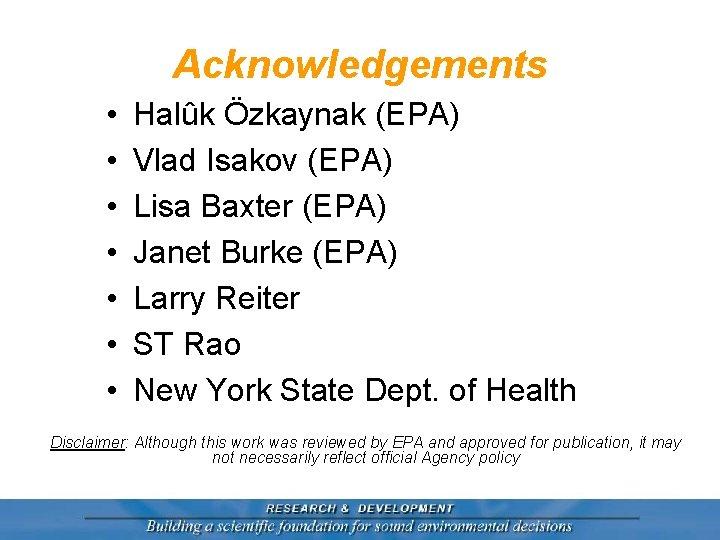 Acknowledgements • • Halûk Özkaynak (EPA) Vlad Isakov (EPA) Lisa Baxter (EPA) Janet Burke