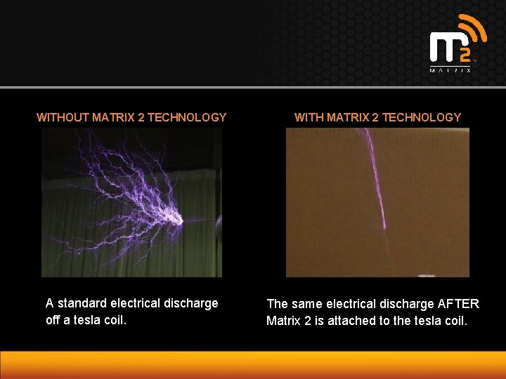 WITHOUT MATRIX 2 TECHNOLOGY WITH MATRIX 2 TECHNOLOGY A standard electrical discharge off a