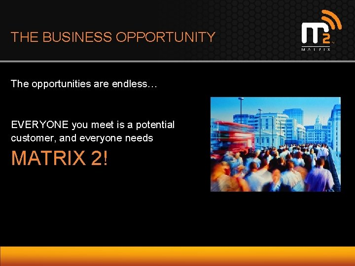 THE BUSINESS OPPORTUNITY The opportunities are endless… EVERYONE you meet is a potential customer,