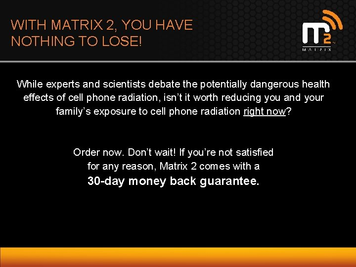 WITH MATRIX 2, YOU HAVE NOTHING TO LOSE! While experts and scientists debate the