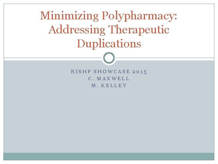 Minimizing Polypharmacy: Addressing Therapeutic Duplications RISHP SHOWCASE 2015 C. MAXWELL M. KELLEY