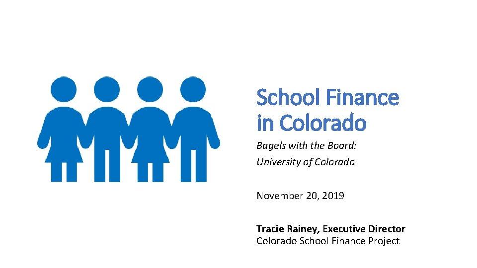 School Finance in Colorado Bagels with the Board: University of Colorado November 20,