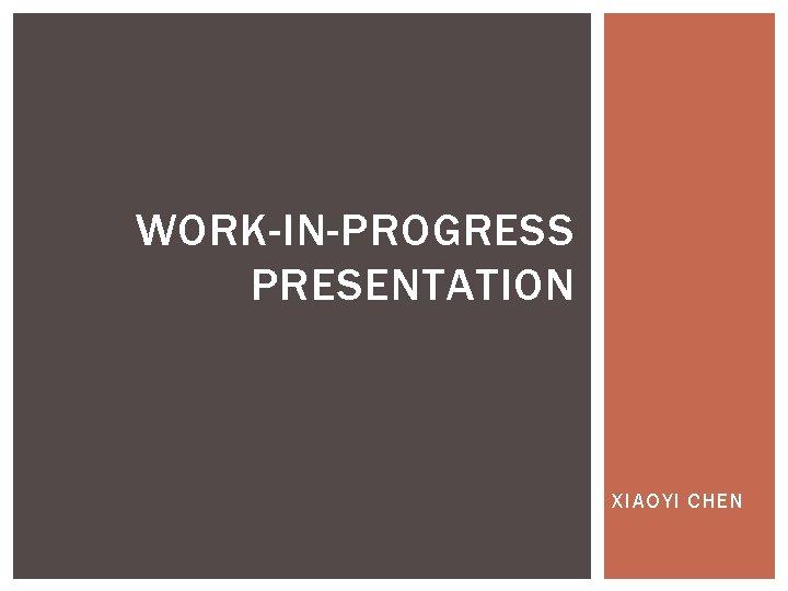 WORK-IN-PROGRESS PRESENTATION XIAOYI CHEN