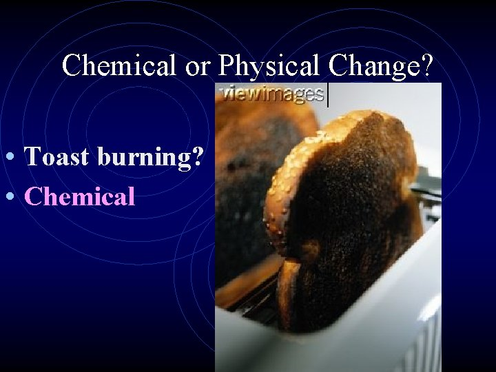 Chemical or Physical Change? • Toast burning? • Chemical
