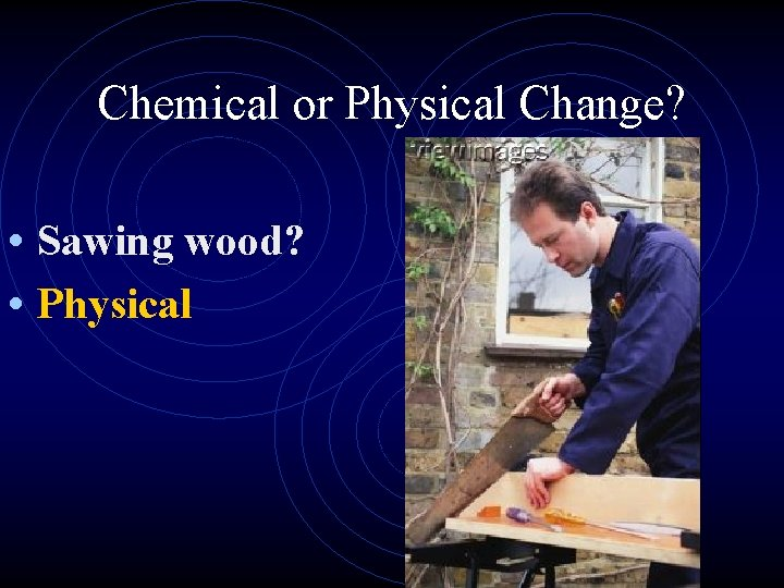 Chemical or Physical Change? • Sawing wood? • Physical