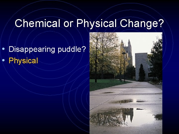 Chemical or Physical Change? • Disappearing puddle? • Physical