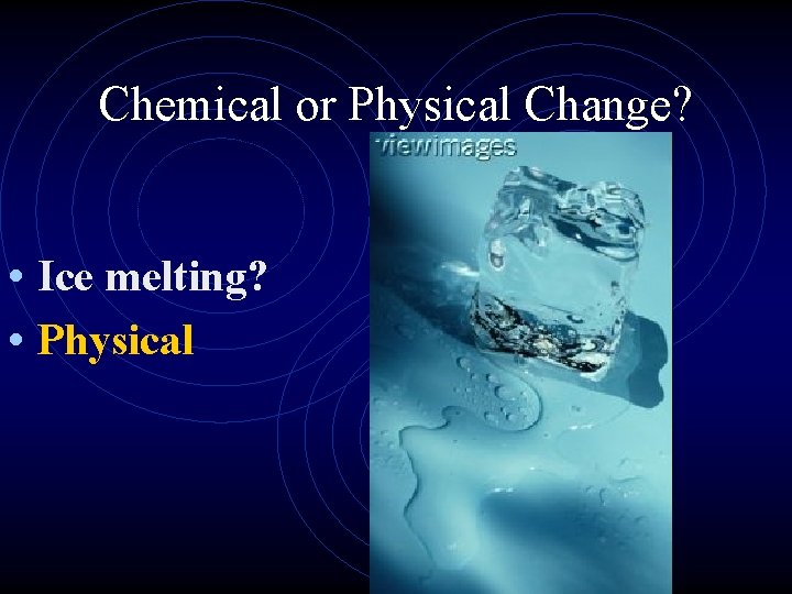 Chemical or Physical Change? • Ice melting? • Physical