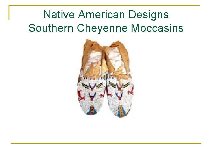 Native American Designs Southern Cheyenne Moccasins