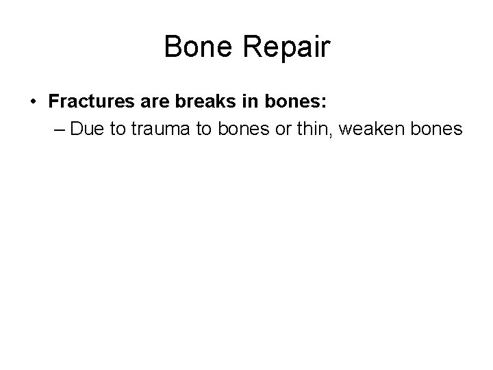 Bone Repair • Fractures are breaks in bones: – Due to trauma to bones