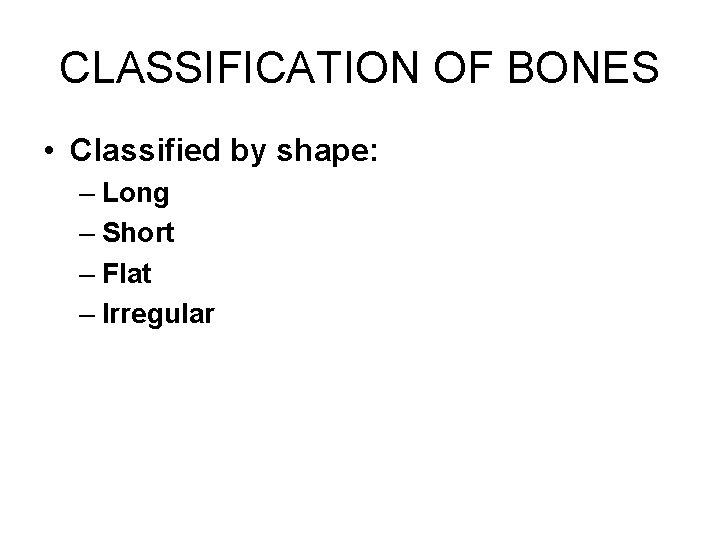 CLASSIFICATION OF BONES • Classified by shape: – Long – Short – Flat –