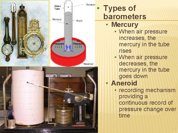 • Types of barometers • Mercury • When air pressure increases, the mercury