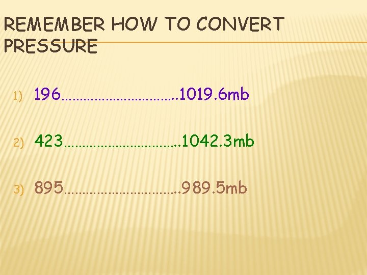 REMEMBER HOW TO CONVERT PRESSURE 1) 196……………. . 1019. 6 mb 2) 423……………. .