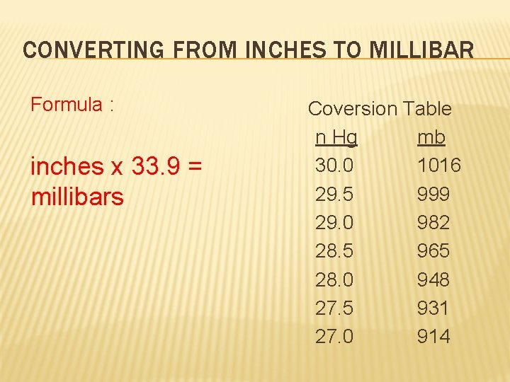 CONVERTING FROM INCHES TO MILLIBAR Formula : inches x 33. 9 = millibars Coversion