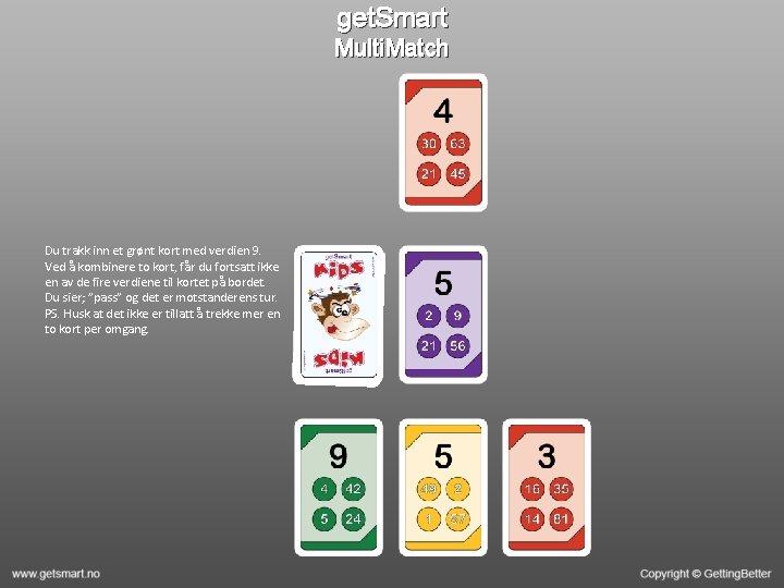 get. Smart Multi. Match Du trakk inn et grønt kort med verdien 9. Ved