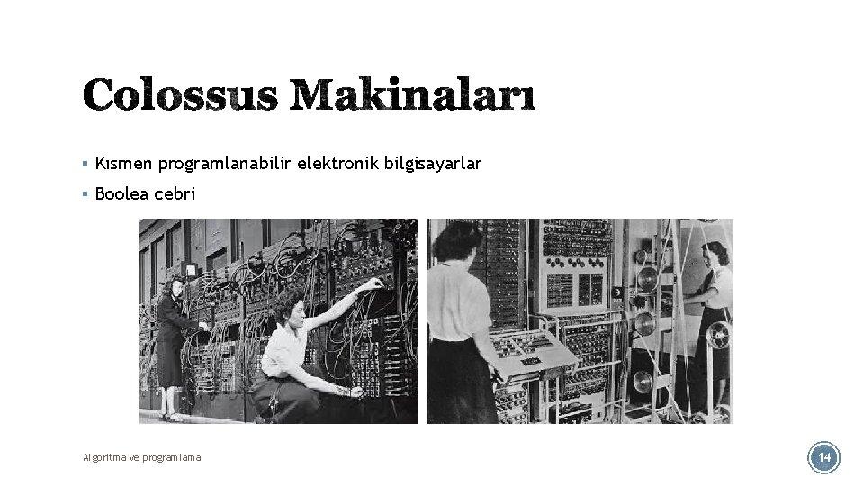 § Kısmen programlanabilir elektronik bilgisayarlar § Boolea cebri Algoritma ve programlama 14