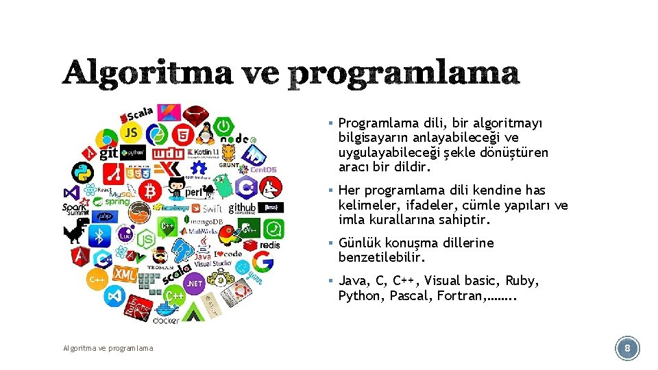 § Programlama dili, bir algoritmayı bilgisayarın anlayabileceği ve uygulayabileceği şekle dönüştüren aracı bir dildir.