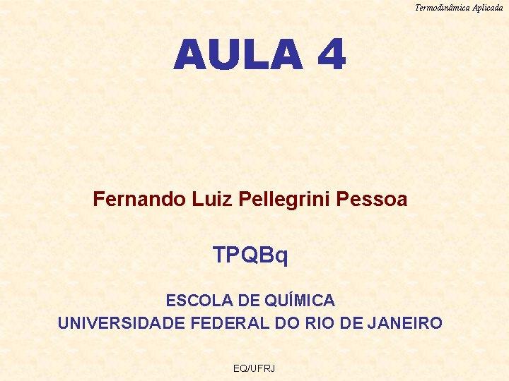 Termodinâmica Aplicada AULA 4 Fernando Luiz Pellegrini Pessoa TPQBq ESCOLA DE QUÍMICA UNIVERSIDADE FEDERAL