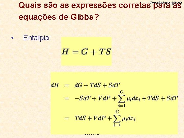 Quais são as expressões corretas para as equações de Gibbs? Termodinâmica Aplicada • Entalpia: