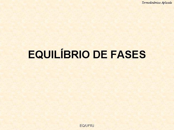 Termodinâmica Aplicada EQUILÍBRIO DE FASES EQ/UFRJ