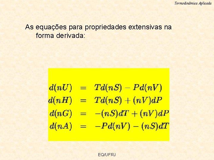 Termodinâmica Aplicada As equações para propriedades extensivas na forma derivada: EQ/UFRJ