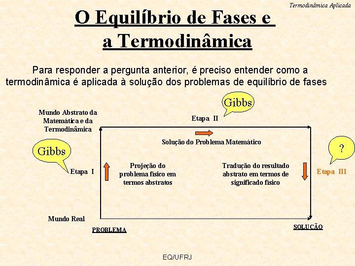 O Equilíbrio de Fases e a Termodinâmica Aplicada Para responder a pergunta anterior, é
