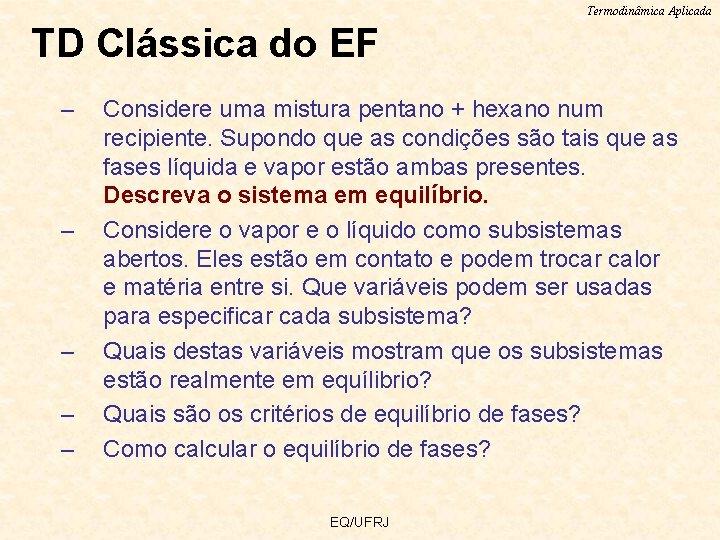 Termodinâmica Aplicada TD Clássica do EF – – – Considere uma mistura pentano +