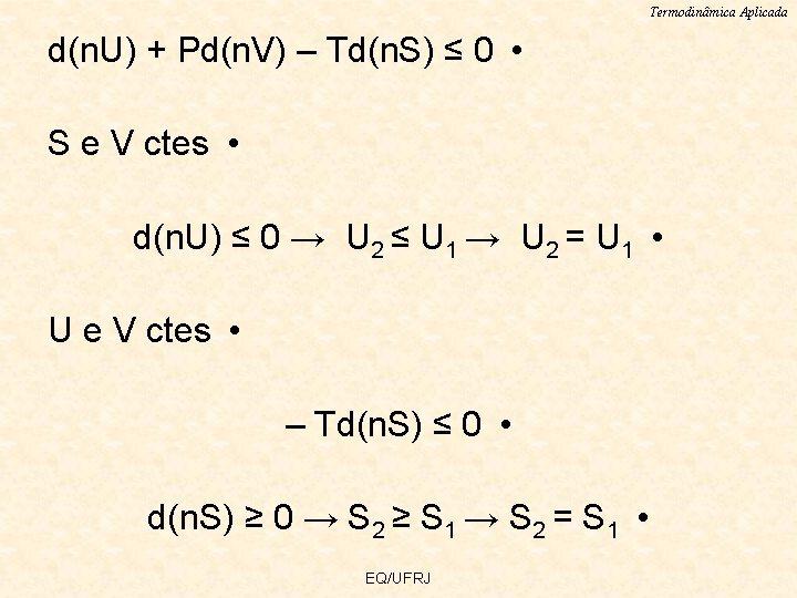 Termodinâmica Aplicada d(n. U) + Pd(n. V) – Td(n. S) ≤ 0 • S