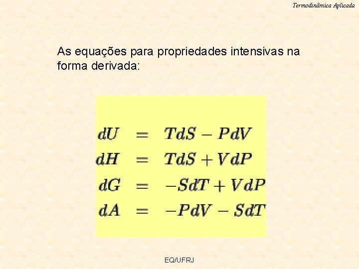Termodinâmica Aplicada As equações para propriedades intensivas na forma derivada: EQ/UFRJ
