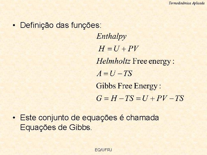 Termodinâmica Aplicada • Definição das funções: • Este conjunto de equações é chamada Equações