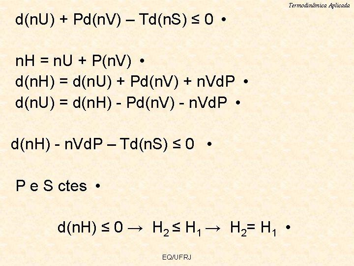 Termodinâmica Aplicada d(n. U) + Pd(n. V) – Td(n. S) ≤ 0 • n.