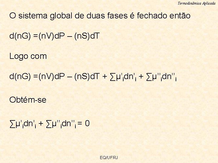 Termodinâmica Aplicada O sistema global de duas fases é fechado então d(n. G) =(n.