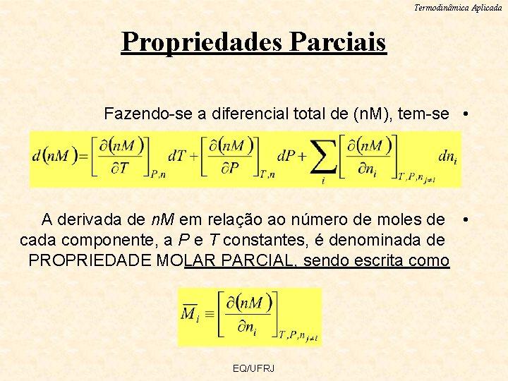 Termodinâmica Aplicada Propriedades Parciais Fazendo-se a diferencial total de (n. M), tem-se • A