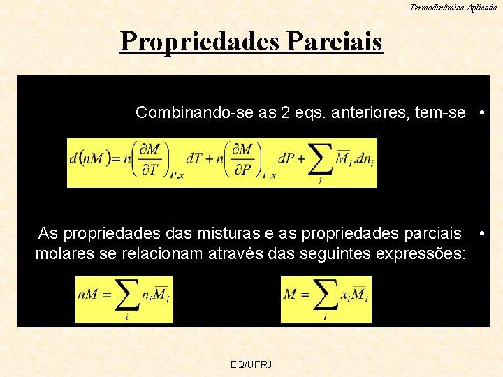 Termodinâmica Aplicada Propriedades Parciais Combinando-se as 2 eqs. anteriores, tem-se • As propriedades das