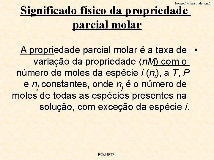 Termodinâmica Aplicada Significado físico da propriedade parcial molar A propriedade parcial molar é a