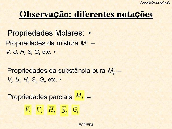Termodinâmica Aplicada Observação: diferentes notações Propriedades Molares: • Propriedades da mistura M: – V,