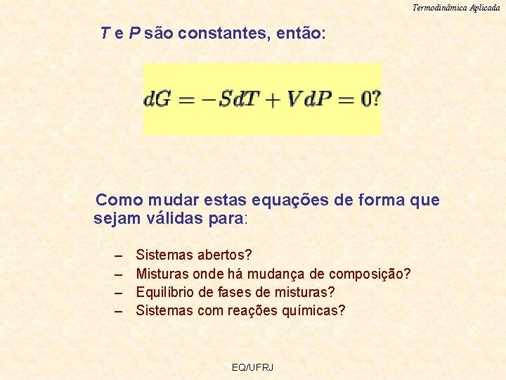 Termodinâmica Aplicada T e P são constantes, então: Como mudar estas equações de forma