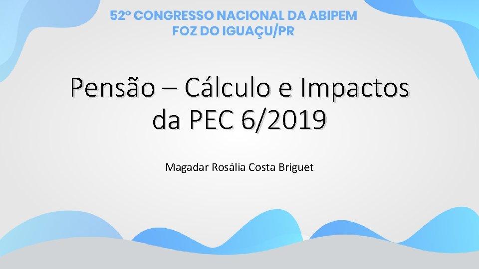 Pensão – Cálculo e Impactos da PEC 6/2019 Magadar Rosália Costa Briguet