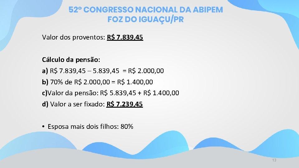Valor dos proventos: R$ 7. 839, 45 Cálculo da pensão: a) R$ 7. 839,